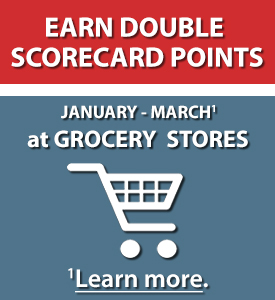 Earn Double ScoreCard Points at Grocery Stores January - March.